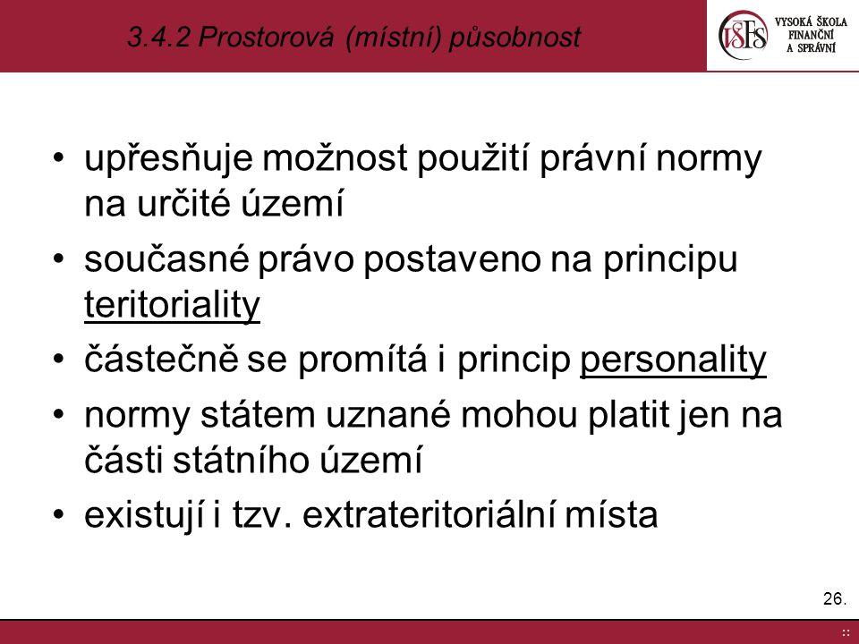 upřesňuje možnost použití právní normy na určité území současné právo postaveno na principu teritoriality částečně se promítá i princip personality no
