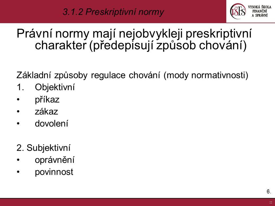 6.6. :: 3.1.2 Preskriptivní normy Právní normy mají nejobvykleji preskriptivní charakter (předepisují způsob chování) Základní způsoby regulace chován