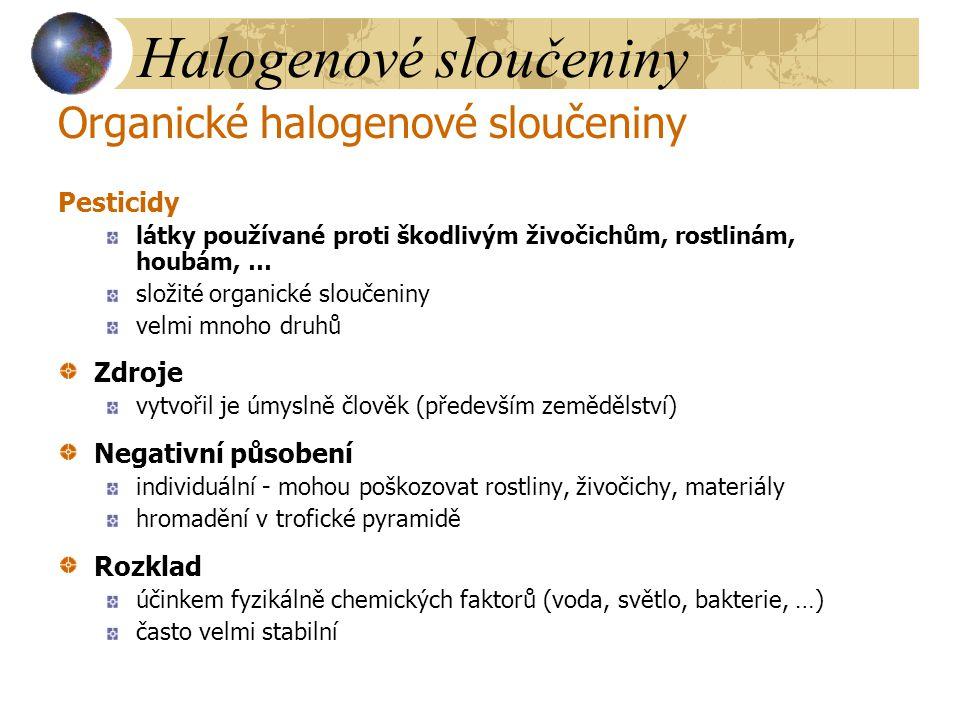 Halogenové sloučeniny Organické halogenové sloučeniny Polychlorované bifenyly (PCB) možno vyrobit cca 100 druhů stálost, nehořlavost Zdroje vytvořil je člověk (především zemědělství) nátěry (plastičnost) nábytkářský průmysl (náhrada vosků) plasty (změkčovadla) přídavek k pesticidům (plnidla) Fyziologické účinky hromadění v trofické pyramidě kumulace v tukových tkáních, snížení obranyschopnosti, zvětšení sleziny, vysoká hepatoxicita až hepakarcinogenita