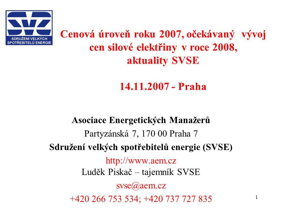 1 Cenová úroveň roku 2007, očekávaný vývoj cen silové elektřiny v roce 2008, aktuality SVSE 14.11.2007 - Praha Asociace Energetických Manažerů Partyzánská 7, 170 00 Praha 7 Sdružení velkých spotřebitelů energie (SVSE) http://www.aem.cz Luděk Piskač – tajemník SVSE svse@aem.cz +420 266 753 534; +420 737 727 835