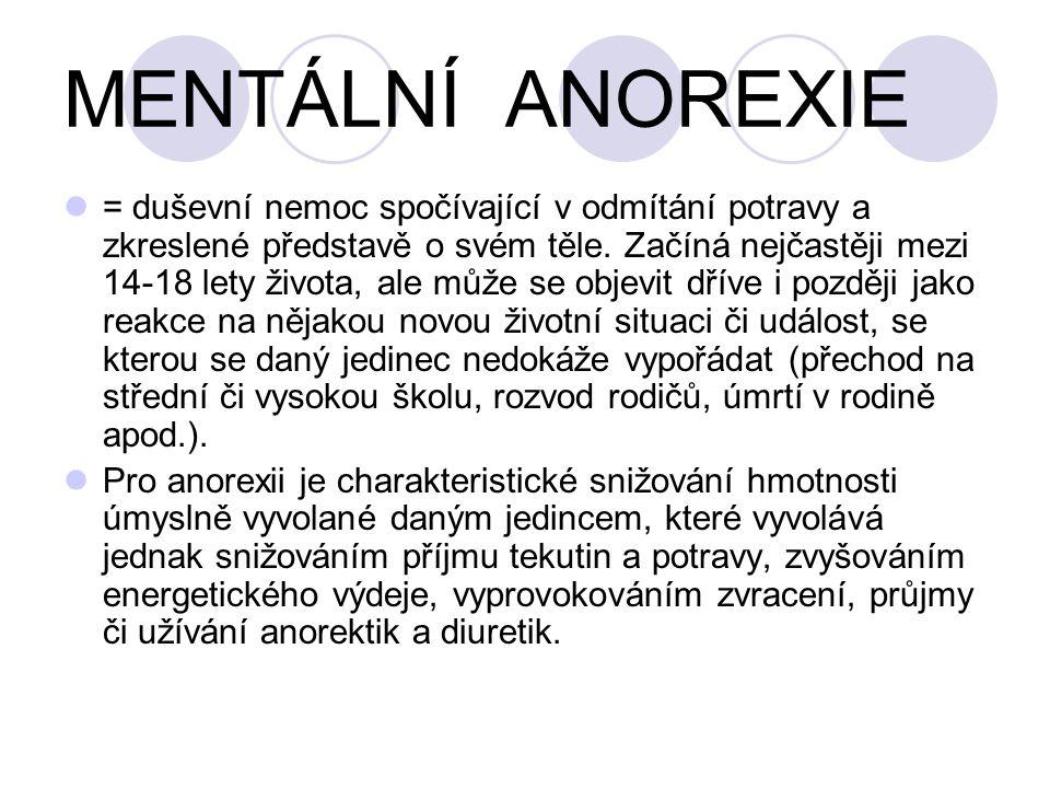 MENTÁLNÍ ANOREXIE = duševní nemoc spočívající v odmítání potravy a zkreslené představě o svém těle. Začíná nejčastěji mezi 14-18 lety života, ale může