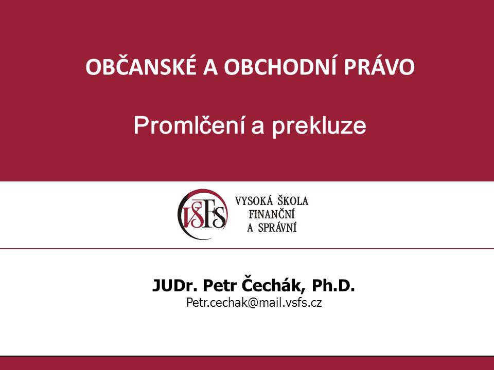 OBČANSKÉ A OBCHODNÍ PRÁVO Promlčení a prekluze JUDr. Petr Čechák, Ph.D. Petr.cechak@mail.vsfs.cz