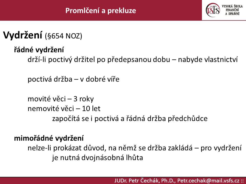 JUDr. Petr Čechák, Ph.D., Petr.cechak@mail.vsfs.cz :: Promlčení a prekluze Vydržení (§654 NOZ) řádné vydržení drží-li poctivý držitel po předepsanou d
