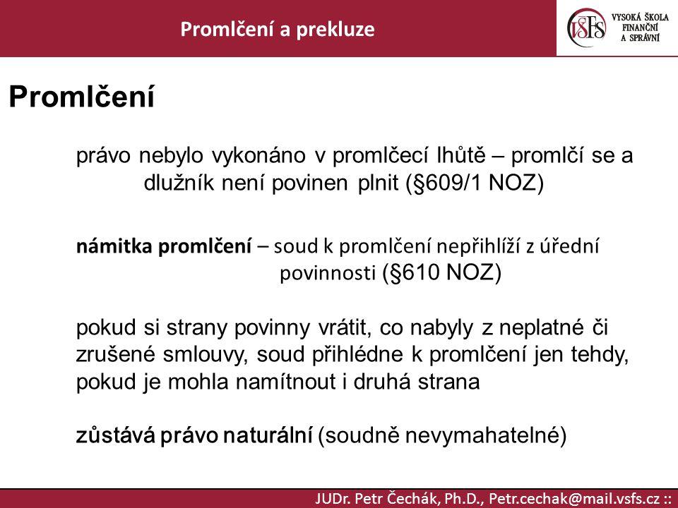 JUDr. Petr Čechák, Ph.D., Petr.cechak@mail.vsfs.cz :: Promlčení a prekluze Promlčení právo nebylo vykonáno v promlčecí lhůtě – promlčí se a dlužník ne