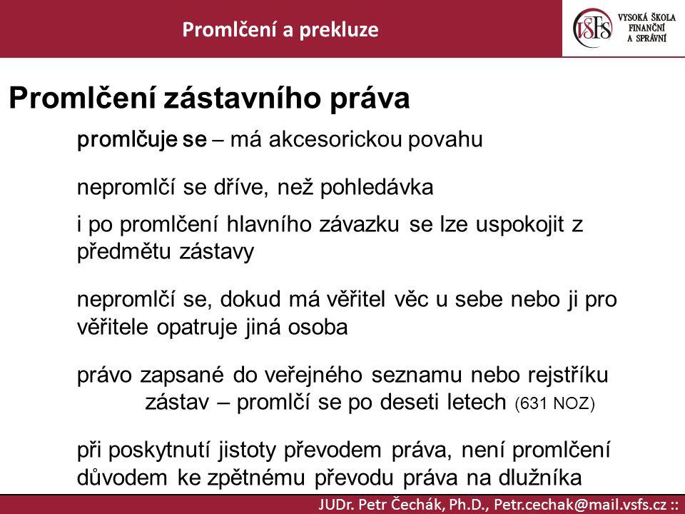 JUDr. Petr Čechák, Ph.D., Petr.cechak@mail.vsfs.cz :: Promlčení a prekluze Promlčení zástavního práva promlčuje se – má akcesorickou povahu nepromlčí