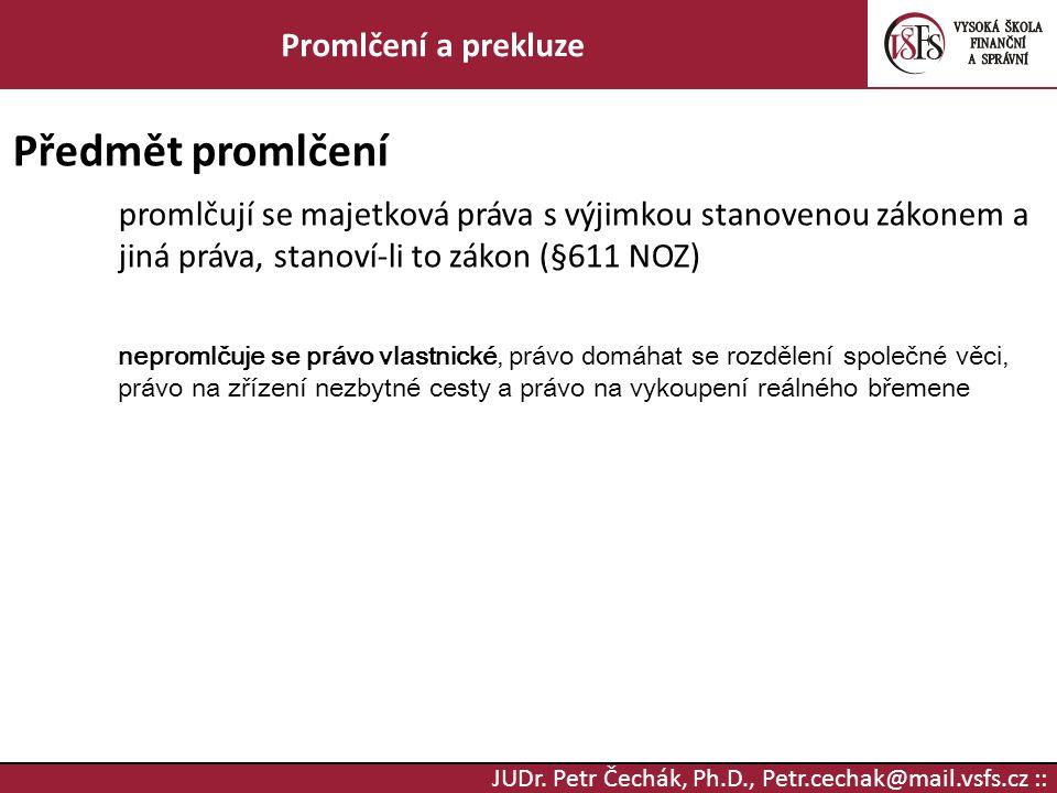 JUDr. Petr Čechák, Ph.D., Petr.cechak@mail.vsfs.cz :: Promlčení a prekluze Předmět promlčení promlčují se majetková práva s výjimkou stanovenou zákone