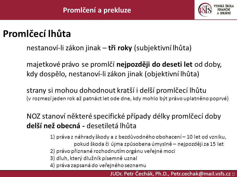 JUDr. Petr Čechák, Ph.D., Petr.cechak@mail.vsfs.cz :: Promlčení a prekluze Promlčecí lhůta nestanoví-li zákon jinak – tři roky (subjektivní lhůta) maj