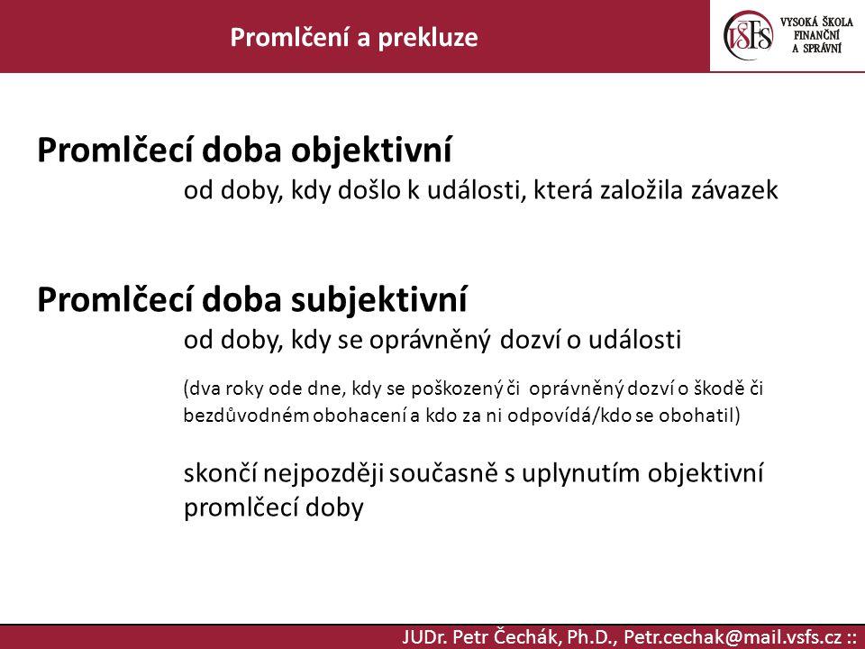 JUDr. Petr Čechák, Ph.D., Petr.cechak@mail.vsfs.cz :: Promlčení a prekluze Promlčecí doba objektivní od doby, kdy došlo k události, která založila záv