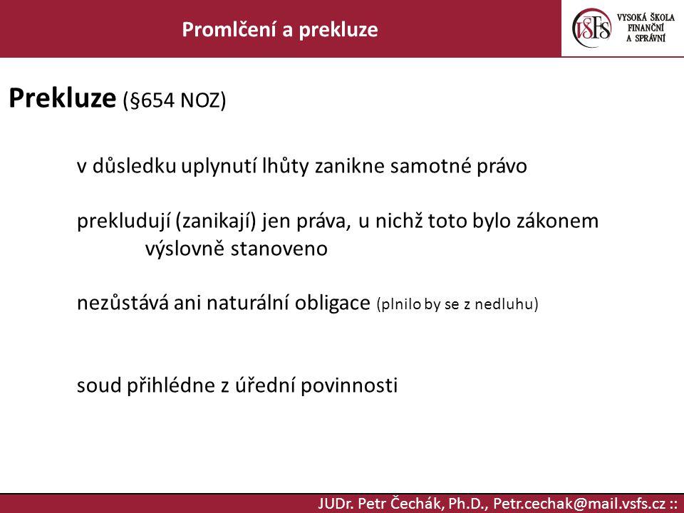 JUDr. Petr Čechák, Ph.D., Petr.cechak@mail.vsfs.cz :: Promlčení a prekluze Prekluze (§654 NOZ) v důsledku uplynutí lhůty zanikne samotné právo preklud