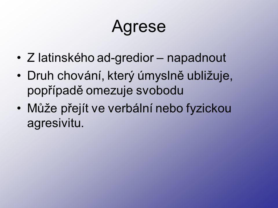 Agrese Z latinského ad-gredior – napadnout Druh chování, který úmyslně ubližuje, popřípadě omezuje svobodu Může přejít ve verbální nebo fyzickou agresivitu.