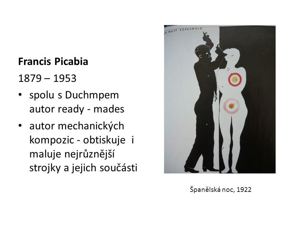 Francis Picabia 1879 – 1953 spolu s Duchmpem autor ready - mades autor mechanických kompozic - obtiskuje i maluje nejrůznější strojky a jejich součásti Španělská noc, 1922