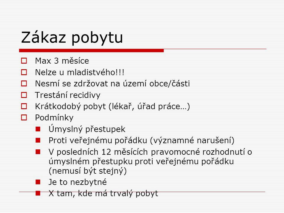 Zákaz pobytu  Max 3 měsíce  Nelze u mladistvého!!!  Nesmí se zdržovat na území obce/části  Trestání recidivy  Krátkodobý pobyt (lékař, úřad práce