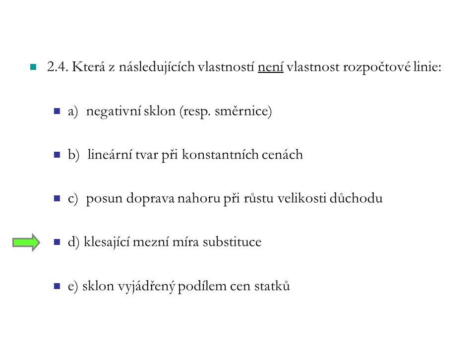 2.4. Která z následujících vlastností není vlastnost rozpočtové linie: a) negativní sklon (resp. směrnice) b) lineární tvar při konstantních cenách c)