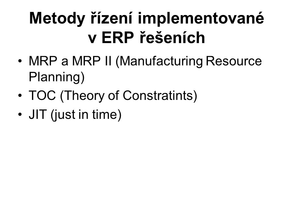 Metody řízení implementované v ERP řešeních MRP a MRP II (Manufacturing Resource Planning) TOC (Theory of Constratints) JIT (just in time)