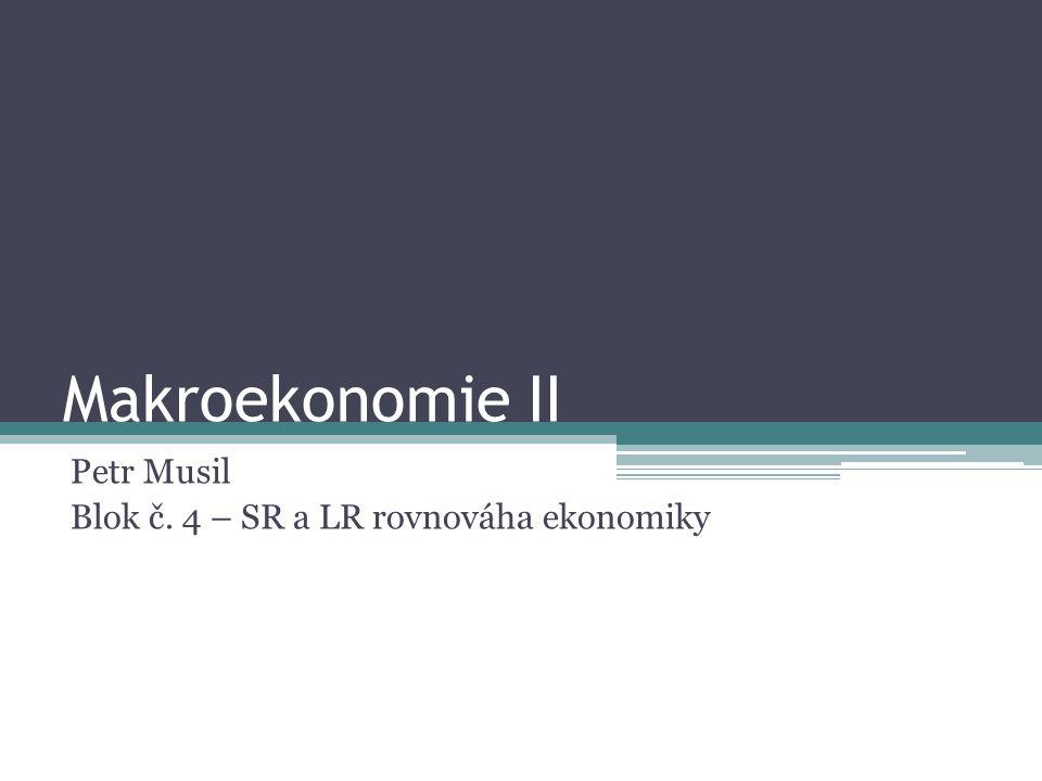 Makroekonomie II Petr Musil Blok č. 4 – SR a LR rovnováha ekonomiky