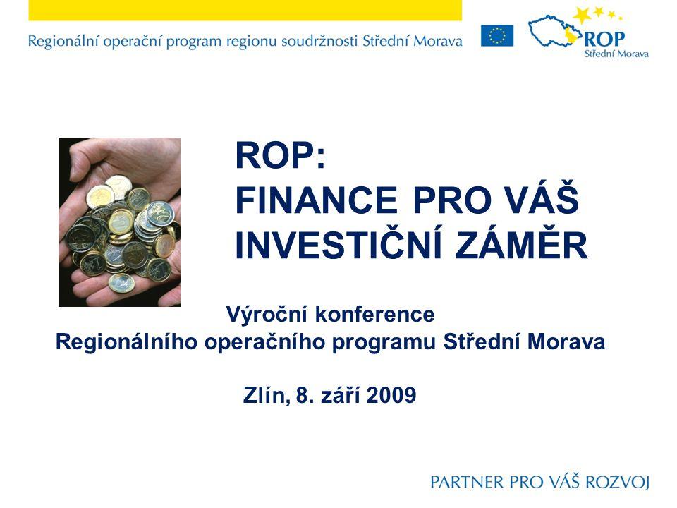 ROP: FINANCE PRO VÁŠ INVESTIČNÍ ZÁMĚR Výroční konference Regionálního operačního programu Střední Morava Zlín, 8. září 2009