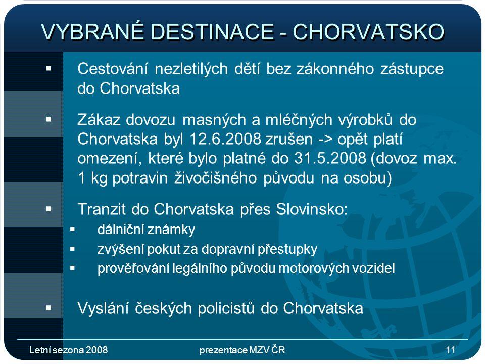 Letní sezona 2008prezentace MZV ČR11 VYBRANÉ DESTINACE - CHORVATSKO  Cestování nezletilých dětí bez zákonného zástupce do Chorvatska  Zákaz dovozu masných a mléčných výrobků do Chorvatska byl 12.6.2008 zrušen -> opět platí omezení, které bylo platné do 31.5.2008 (dovoz max.