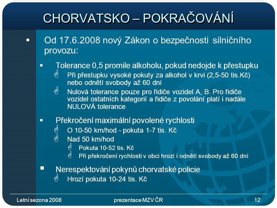 Letní sezona 2008prezentace MZV ČR12 CHORVATSKO – POKRAČOVÁNÍ  Od 17.6.2008 nový Zákon o bezpečnosti silničního provozu:  Tolerance 0,5 promile alkoholu, pokud nedojde k přestupku  Při přestupku vysoké pokuty za alkohol v krvi (2,5-50 tis.Kč) nebo odnětí svobody až 60 dní  Nulová tolerance pouze pro řidiče vozidel A, B.