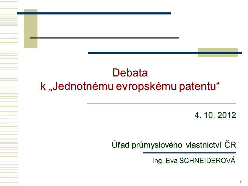 """1 Debata k """"Jednotnému evropskému patentu"""" Debata Ing. Eva SCHNEIDEROVÁ 4. 10. 2012 Úřad průmyslového vlastnictví ČR"""