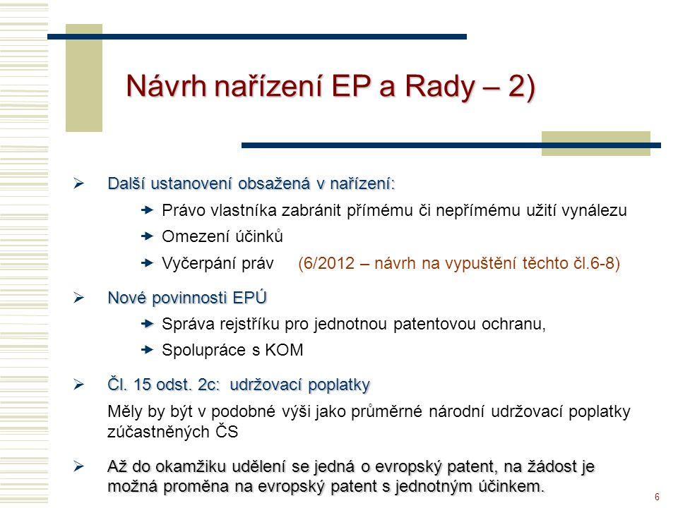 6 Návrh nařízení EP a Rady – 2) Další ustanovení obsažená v nařízení:  Další ustanovení obsažená v nařízení:  Právo vlastníka zabránit přímému či nepřímému užití vynálezu  Omezení účinků  Vyčerpání práv (6/2012 – návrh na vypuštění těchto čl.6-8) Nové povinnosti EPÚ  Nové povinnosti EPÚ   Správa rejstříku pro jednotnou patentovou ochranu,  Spolupráce s KOM Čl.