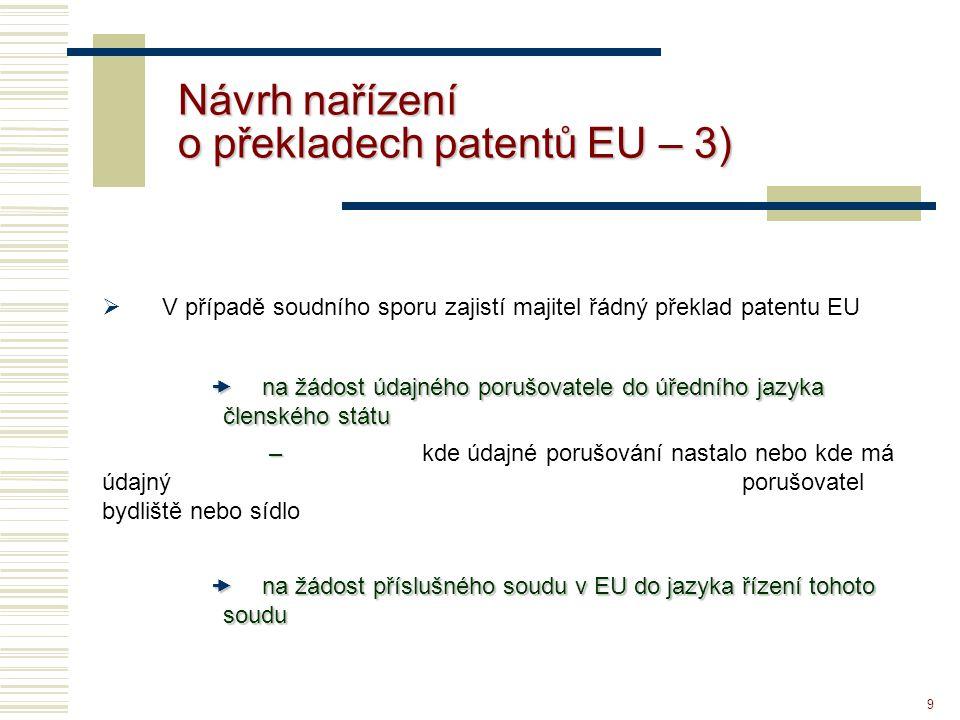 9 Návrh nařízení o překladech patentů EU – 3)  V případě soudního sporu zajistí majitel řádný překlad patentu EU  na žádost údajného porušovatele do úředního jazyka členského státu – – kde údajné porušování nastalo nebo kde má údajný porušovatel bydliště nebo sídlo  na žádost příslušného soudu v EU do jazyka řízení tohoto soudu