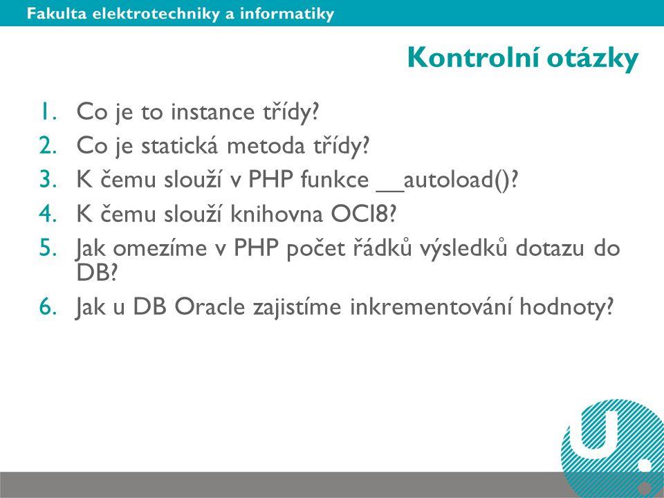 Kontrolní otázky 1.Co je to instance třídy? 2.Co je statická metoda třídy? 3.K čemu slouží v PHP funkce __autoload()? 4.K čemu slouží knihovna OCI8? 5