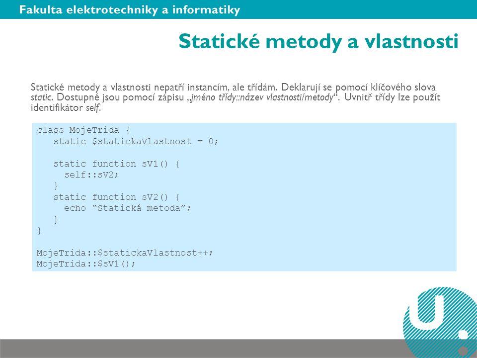 Statické metody a vlastnosti Statické metody a vlastnosti nepatří instancím, ale třídám. Deklarují se pomocí klíčového slova static. Dostupné jsou pom