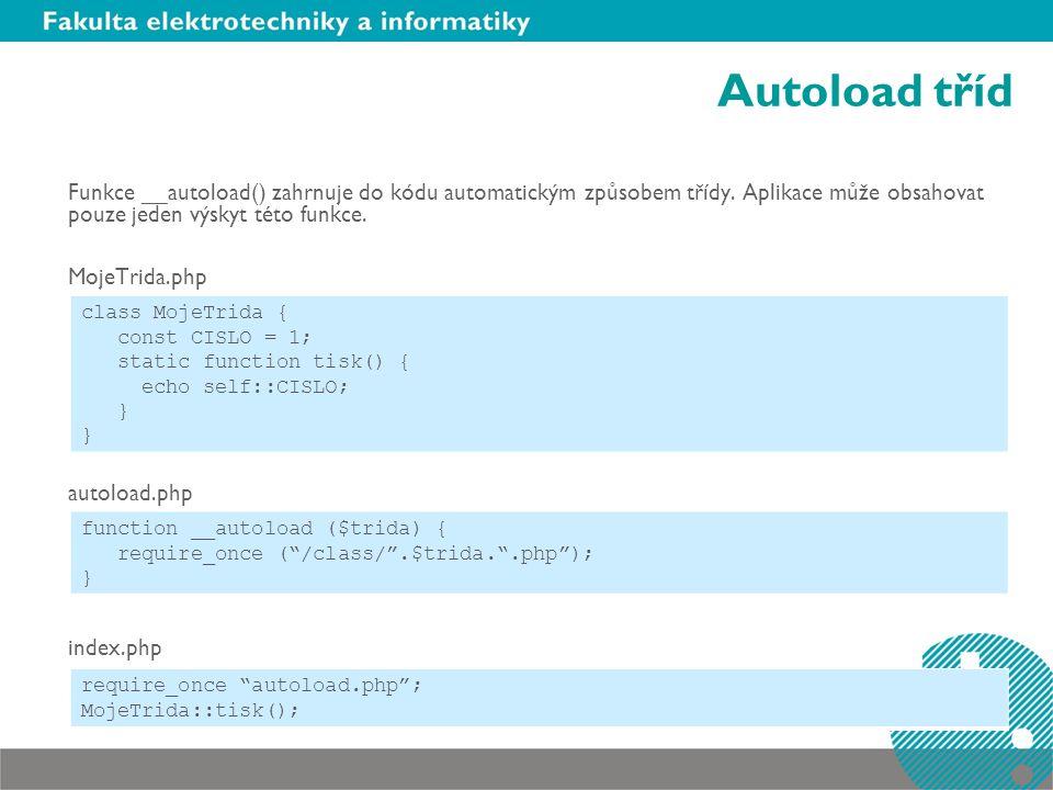 Autoload tříd Funkce __autoload() zahrnuje do kódu automatickým způsobem třídy. Aplikace může obsahovat pouze jeden výskyt této funkce. MojeTrida.php