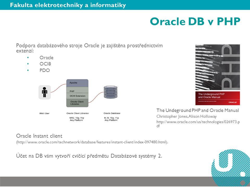 Oracle DB v PHP Podpora databázového stroje Oracle je zajištěna prostřednictvím extenzí: Oracle OCI8 PDO Oracle Instant client (http://www.oracle.com/