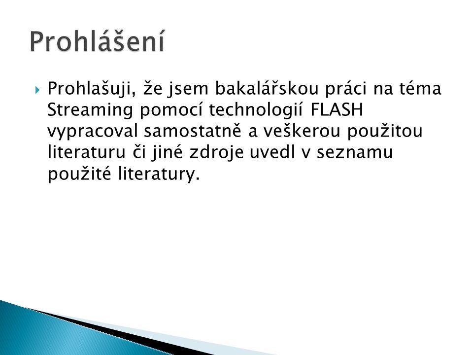  Prohlašuji, že jsem bakalářskou práci na téma Streaming pomocí technologií FLASH vypracoval samostatně a veškerou použitou literaturu či jiné zdroje