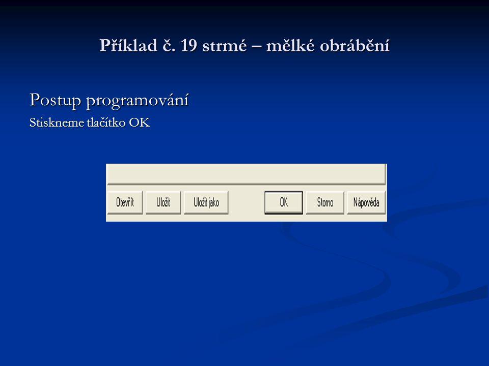 Příklad č. 19 strmé – mělké obrábění Postup programování Stiskneme tlačítko OK