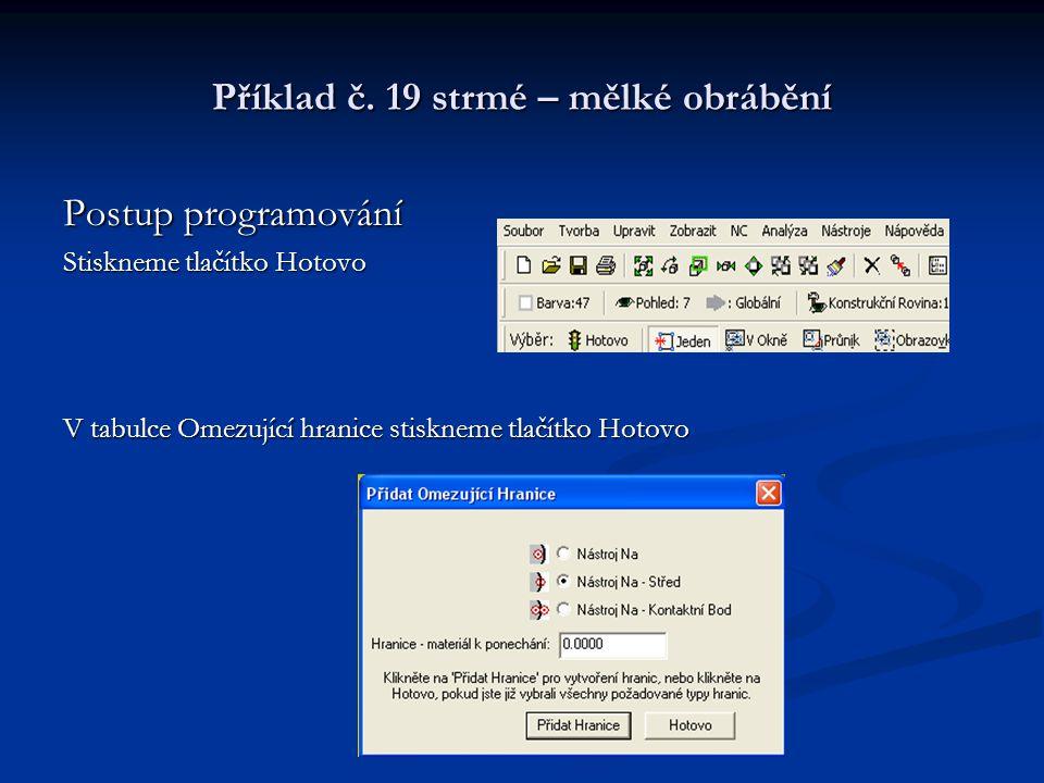 Příklad č. 19 strmé – mělké obrábění Postup programování Stiskneme tlačítko Hotovo V tabulce Omezující hranice stiskneme tlačítko Hotovo