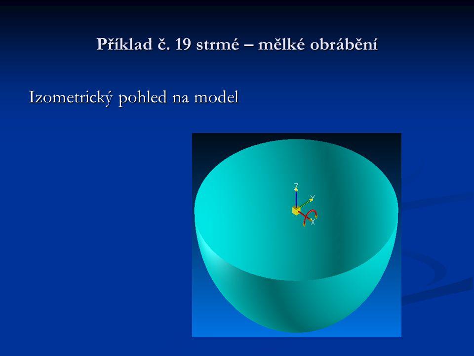 Příklad č. 19 strmé – mělké obrábění Izometrický pohled na model
