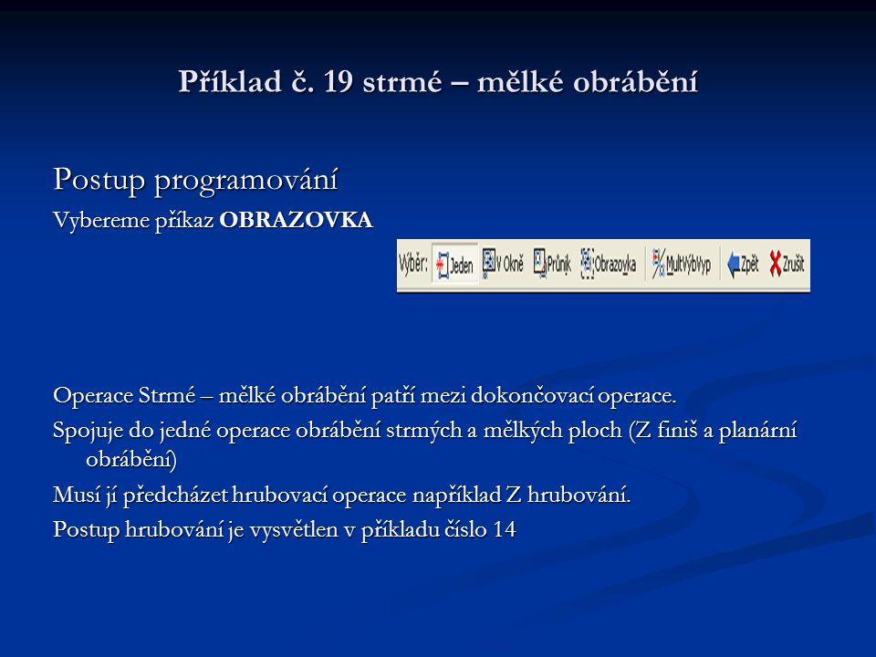 Příklad č. 19 strmé – mělké obrábění Postup programování Vybereme příkaz OBRAZOVKA Operace Strmé – mělké obrábění patří mezi dokončovací operace. Spoj