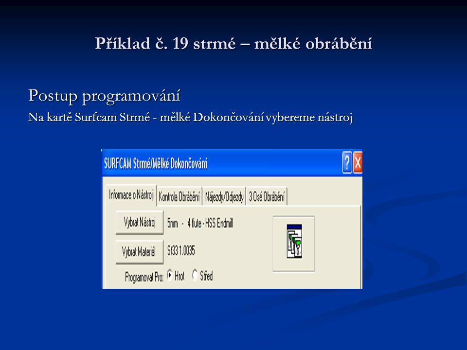 Příklad č. 19 strmé – mělké obrábění Postup programování Na kartě Surfcam Strmé - mělké Dokončování vybereme nástroj
