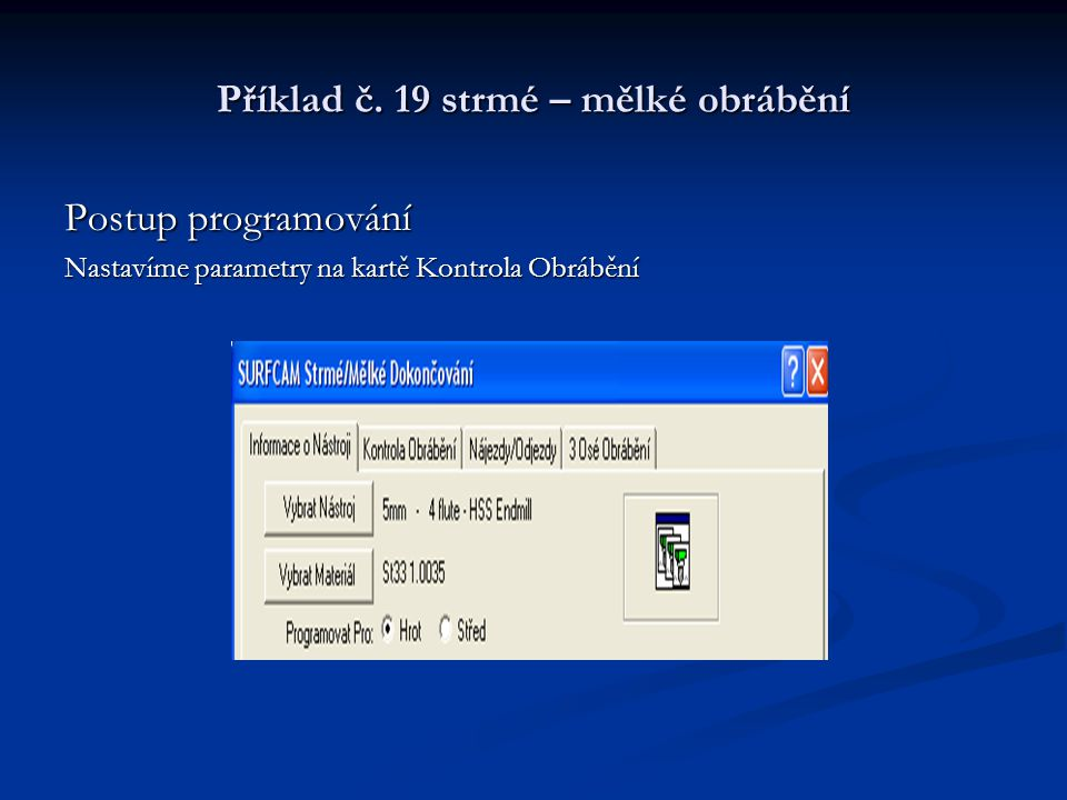 Příklad č. 19 strmé – mělké obrábění Postup programování Nastavíme parametry na kartě Kontrola Obrábění
