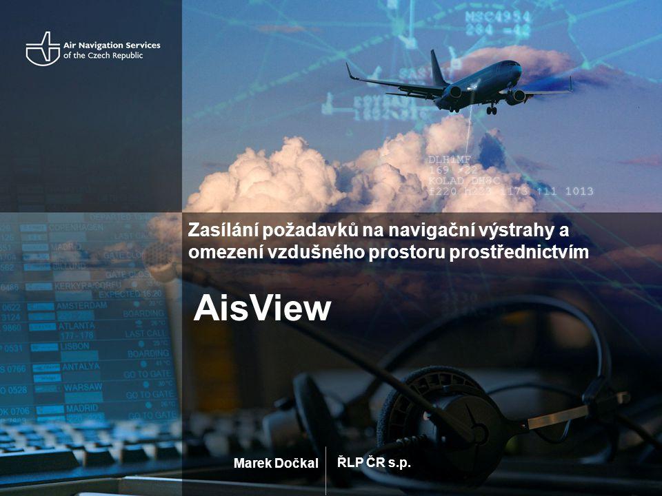 ŘLP ČR s.p. Marek Dočkal Zasílání požadavků na navigační výstrahy a omezení vzdušného prostoru prostřednictvím AisView