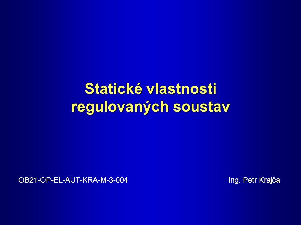 Statické vlastnosti regulovaných soustav OB21-OP-EL-AUT-KRA-M-3-004 Ing. Petr Krajča