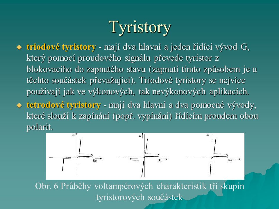 Tyristory  triodové tyristory - mají dva hlavní a jeden řídící vývod G, který pomocí proudového signálu převede tyristor z blokovacího do zapnutého s