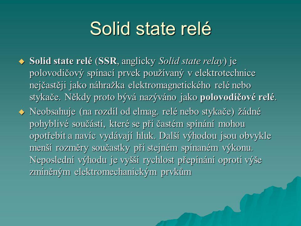 Solid state relé  Solid state relé (SSR, anglicky Solid state relay) je polovodičový spínací prvek používaný v elektrotechnice nejčastěji jako náhražka elektromagnetického relé nebo stykače.