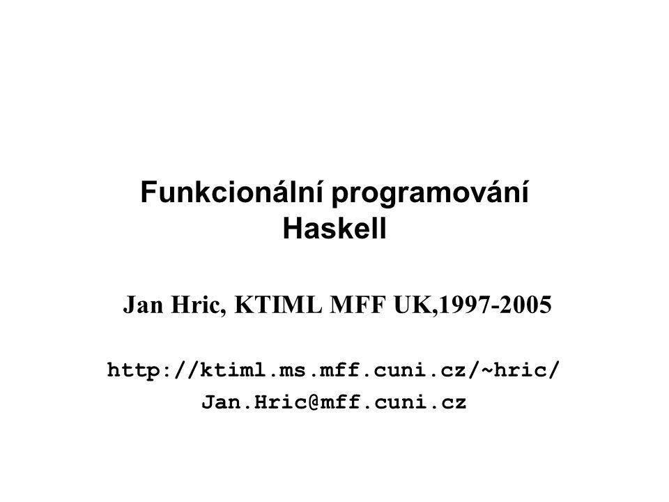 Funkcionální programování Haskell Jan Hric, KTIML MFF UK,1997-2005 http://ktiml.ms.mff.cuni.cz/~hric/ Jan.Hric@mff.cuni.cz