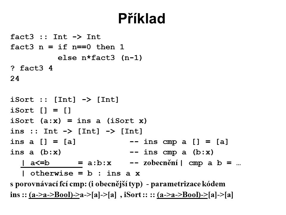 Příklad fact3 :: Int -> Int fact3 n = if n==0 then 1 else n*fact3 (n-1) .
