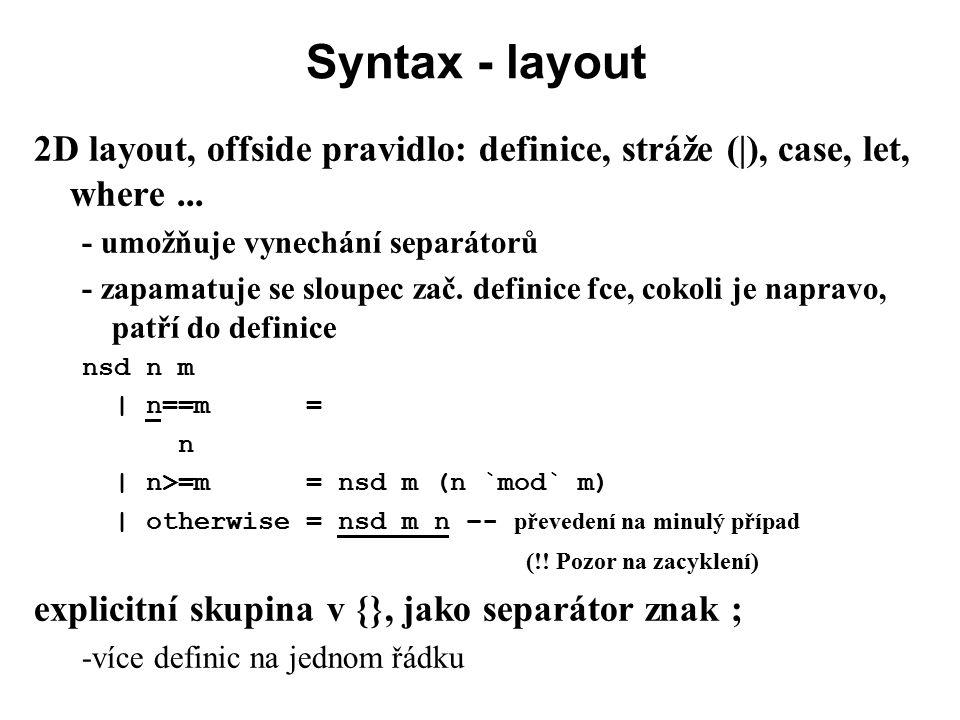 Syntax - layout 2D layout, offside pravidlo: definice, stráže (|), case, let, where... - umožňuje vynechání separátorů - zapamatuje se sloupec zač. de