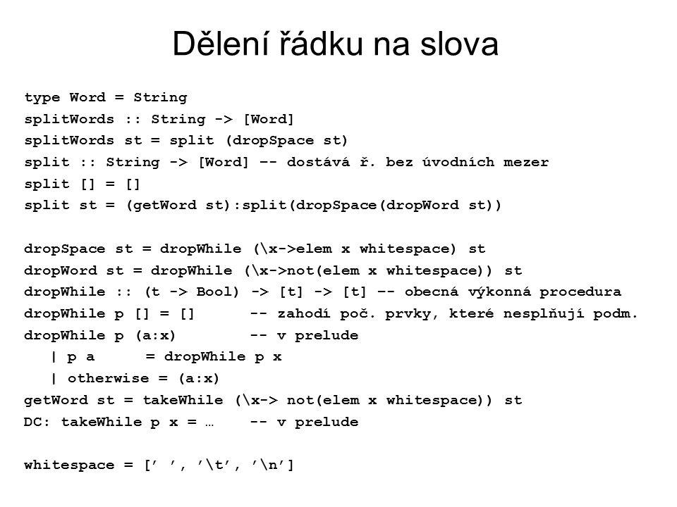 Dělení řádku na slova type Word = String splitWords :: String -> [Word] splitWords st = split (dropSpace st) split :: String -> [Word] –- dostává ř. b