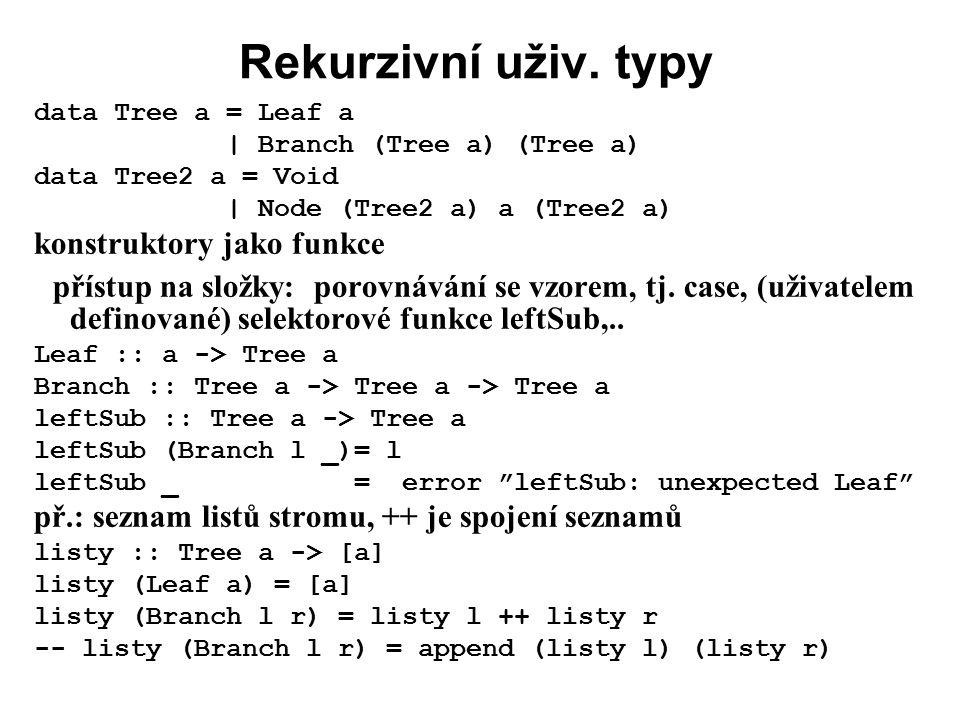 Rekurzivní uživ. typy data Tree a = Leaf a | Branch (Tree a) (Tree a) data Tree2 a = Void | Node (Tree2 a) a (Tree2 a) konstruktory jako funkce přístu