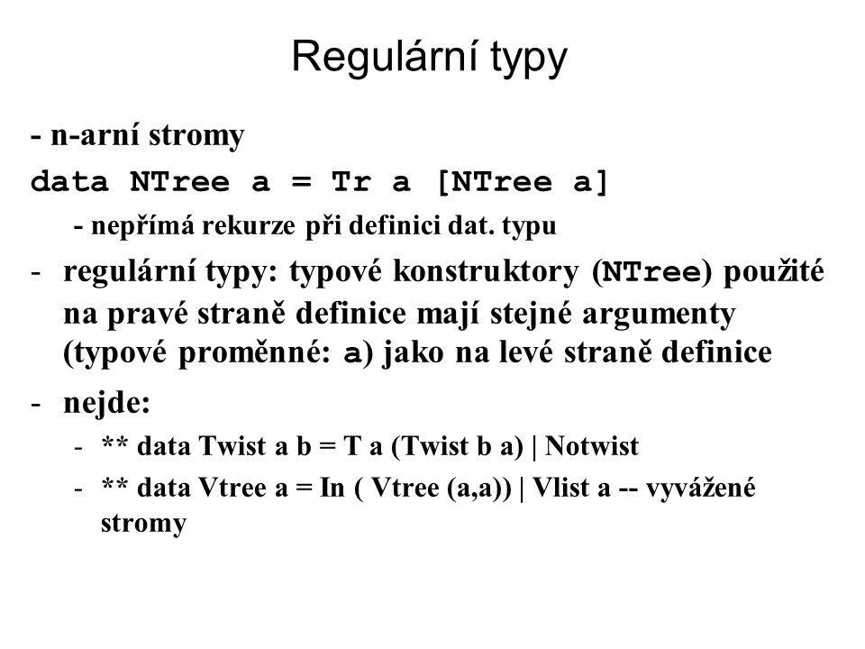 Regulární typy - n-arní stromy data NTree a = Tr a [NTree a] - nepřímá rekurze při definici dat. typu -regulární typy: typové konstruktory ( NTree ) p
