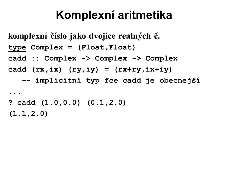 Komplexní aritmetika komplexní číslo jako dvojice realných č. type Complex = (Float,Float) cadd :: Complex -> Complex -> Complex cadd (rx,ix) (ry,iy)