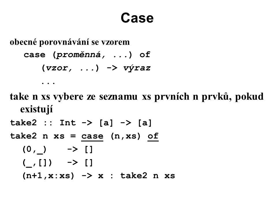 Case obecné porovnávání se vzorem case (proměnná,...) of (vzor,...) -> výraz... take n xs vybere ze seznamu xs prvních n prvků, pokud existují take2 :