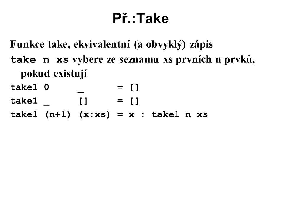 Př.:Take Funkce take, ekvivalentní (a obvyklý) zápis take n xs vybere ze seznamu xs prvních n prvků, pokud existují take1 0 _ = [] take1 _ [] = [] tak