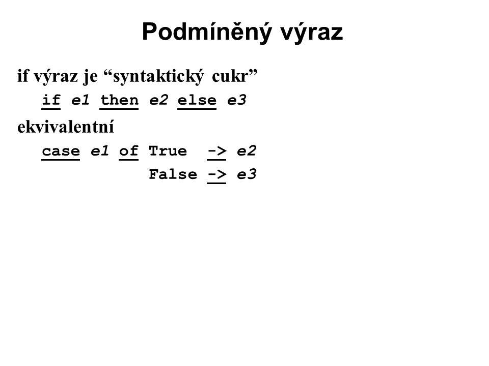"""Podmíněný výraz if výraz je """"syntaktický cukr"""" if e1 then e2 else e3 ekvivalentní case e1 of True -> e2 False -> e3"""